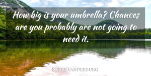Steve Vanderburg Quote About Chances: How Big Is Your Umbrella...