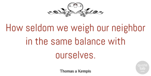 Balance Quotes, Thomas a Kempis Quote About Balance, Neighbor: How Seldom We Weigh Our...