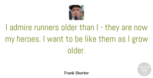 Want Quotes, Frank Shorter Quote About Hero, Want, Admire: I Admire Runners Older Than...