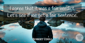 Robert Udell Quote About Agree, Fair: I Agree That It Was...
