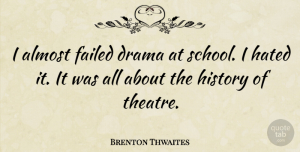 Theatre Quotes, Brenton Thwaites Quote About Drama, School, Theatre: I Almost Failed Drama At...