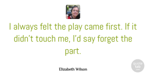 Felt Quotes, Elizabeth Wilson Quote About Felt: I Always Felt The Play...