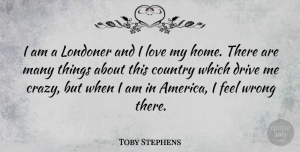 Toby Stephens Quote About Country, Drive, Home, Love, Wrong: I Am A Londoner And...