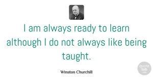 Winston Churchill Quote About Funny, Leadership, Education: I Am Always Ready To...