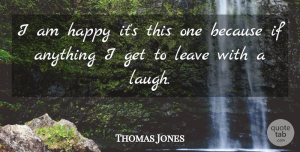 Thomas Jones Quote About Happiness, Happy, Leave: I Am Happy Its This...