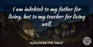 Alexander the Great Quote About Fathers Day, Teacher, Appreciation: I Am Indebted To My...