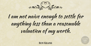 Roy Keane Quote About Settling, Enough, Valuation: I Am Not Naive Enough...