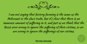 Peter Singer Quote About Thinking, Holocaust, Suffering: I Am Not Saying That...
