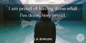 J. K. Rowling Quote About Done, Proud: I Am Proud Of Having...