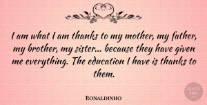Ronaldinho Quote About Mother, Brother, Father: I Am What I Am...