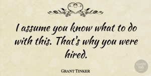 Grant Tinker Quote About undefined: I Assume You Know What...
