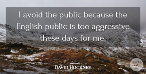 Aggressive Quotes, David Hockney Quote About These Days, Aggressive: I Avoid The Public Because...
