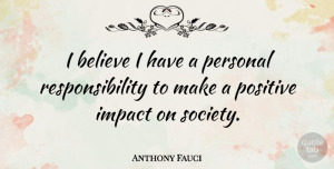 Impact Quotes, Anthony Fauci Quote About Believe, Responsibility, Impact: I Believe I Have A...