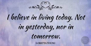 Believe Quotes, Loretta Young Quote About Believe, Yesterday And Today, Today Not Tomorrow: I Believe In Living Today...