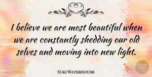 Suki Waterhouse Quote About Believe, Constantly, Selves, Shedding: I Believe We Are Most...