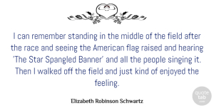 Middle Quotes, Elizabeth Robinson Schwartz Quote About Enjoyed, Field, Flag, Hearing, Middle: I Can Remember Standing In...