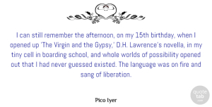 Pico Iyer Quote About Birthday, Boarding, Cell, Opened, Remember: I Can Still Remember The...