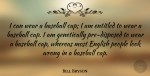 Looks Quotes, Bill Bryson Quote About Baseball, People, Looks: I Can Wear A Baseball...