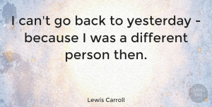 Time Quotes, Lewis Carroll Quote About Life, Time, Insperational: I Cant Go Back To...