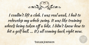 Tayler Johnson Quote About Coming, Golf, Hit, Lift, Taken: I Couldnt Lift A Club...