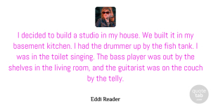 Basement Quotes, Eddi Reader Quote About Basement, Bass, Build, Built, Couch: I Decided To Build A...