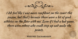 Whitney Zachariason Quote About Athletes, Bad, Confident, Court, Floor: I Did Feel Like I...