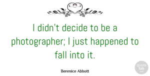 Photography Quotes, Berenice Abbott Quote About Photography, Fall, Photographer: I Didnt Decide To Be...