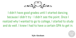 Knew Quotes, Kyle Abraham Quote About Certain, Good, Grades, Knew, Realized: I Didnt Have Good Grades...
