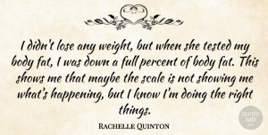 Rachelle Quinton Quote About Body, Full, Lose, Maybe, Percent: I Didnt Lose Any Weight...