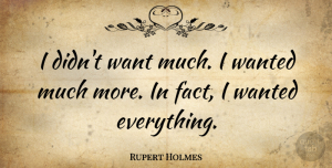 Rupert Holmes Quote About Facts, Want, Wanted: I Didnt Want Much I...