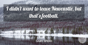 Gary Speed Quote About undefined: I Didnt Want To Leave...
