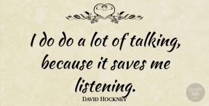 Save Me Quotes, David Hockney Quote About Talking, Listening, Save Me: I Do Do A Lot...