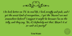 Tom Ward Quote About Definitely, Life, Met, Might, Somewhere: I Do Look Better On...
