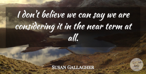 Susan Gallagher Quote About Believe, Near, Term: I Dont Believe We Can...