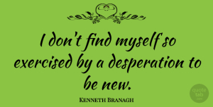 Kenneth Branagh Quote About undefined: I Dont Find Myself So...