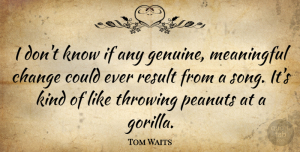 Tom Waits Quote About Meaningful, Song, Gorillas: I Dont Know If Any...