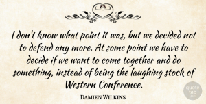 Damien Wilkins Quote About Decided, Defend, Instead, Laughing, Point: I Dont Know What Point...