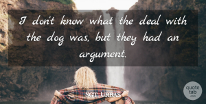 Sgt. Urbas Quote About Argument, Deal, Dog: I Dont Know What The...