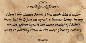Agents Quotes, King Hu Quote About Agents, Glowing, Human, James, Movies: I Dont Like James Bond...