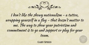 Gary Speed Quote About Commitment, Flag, Matter, Patriotism, Showy: I Dont Like The Showy...