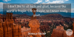 World Quotes, Donald Trump Quote About World, Life Is, Life Is Fragile: I Dont Like To Sit...