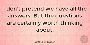 Thinking Quotes, Arthur C. Clarke Quote About Certainly, Pretend, Thinking, Worth: I Dont Pretend We Have...