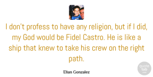 Knew Quotes, Elian Gonzalez Quote About Crew, God, Knew, Profess, Religion: I Dont Profess To Have...
