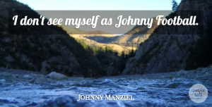 Johnny Manziel Quote About Football: I Dont See Myself As...