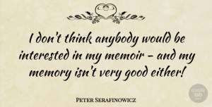 Peter Serafinowicz Quote About Good, Interested, Memoir: I Dont Think Anybody Would...