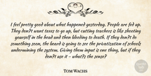 Tom Wachs Quote About Bleeding, Board, Cutting, Fed, Giving: I Feel Pretty Good About...