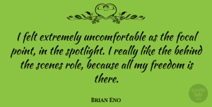 Brian Eno Quote About Spotlight, Behind The Scenes, Roles: I Felt Extremely Uncomfortable As...