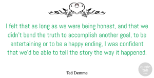 Accomplish Quotes, Ted Demme Quote About Accomplish, American Director, Bend, Confident, Felt: I Felt That As Long...