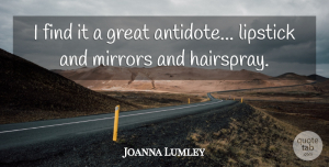 Joanna Lumley Quote About Mirrors, Hairspray, Antidote: I Find It A Great...