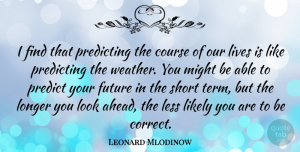 Future Quotes, Leonard Mlodinow Quote About Course, Future, Less, Likely, Lives: I Find That Predicting The...